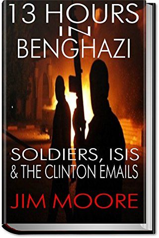 13 HOURS IN BENGHAZI: Donald Trump, Soldiers, ISIS, The Islamic State, ISIL, & Hillary Clinton: Libya, Terrorism, Homegrown Terrorism (Illustrated)