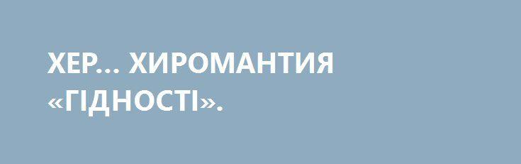 ХЕР… ХИРОМАНТИЯ «ГІДНОСТІ». http://rusdozor.ru/2016/09/05/xer-xiromantiya-gidnosti/  Не столько о смешном, как о грустном… С тех суровых, но героических дней, когда слегка отмороженное достоинство Казака Гаврилюка стало этаким живым воплощением евровектора и символом устремления нации к гендерным ценностям, вся паства Церкви «Жити по-новому»», с радостным оргазмом окунулась ...