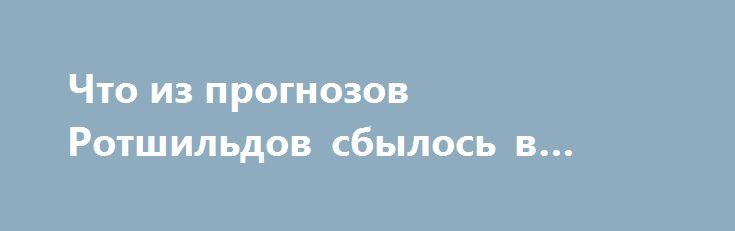 Что из прогнозов Ротшильдов сбылось в 2016 году http://rusdozor.ru/2017/01/09/chto-iz-prognozov-rotshildov-sbylos-v-2016-godu/  Вканун 2016 года влиятельный журнал «Экономист», считающийся рупором «тайных правителей мира» Ротшильдов, потрадиции вышел сзагадочной обложкой, зашифровав грядущие события напланете. Настала пора подвести итоги. Что изпрогнозов, пророчеств журнала сбылось. Политики ПРОГНОЗ «Первое, что бросается вглаза— три дамы-богатыря сАнгелой Меркель вцентре ...