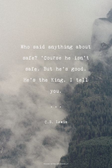 Who said anything about safe? 'Course he isn't safe. But he's good. He's the King, I tell you. - C.S. Lewis | Cassandra made this with Spoken.ly
