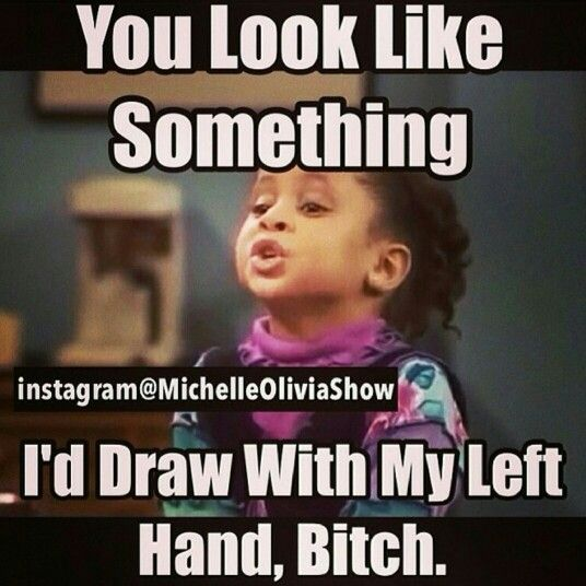 You look like something I'd draw with my left hand bitch!