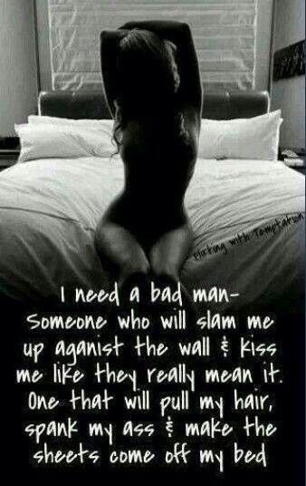 I need a bad man - Someone who will slam me up aganist the wall. Kiss me like they really mean it. One that will pull my hair, spank my ass, make the sheets come off my bed. #sex #quotes #sexquotes #sexyquotes #bed