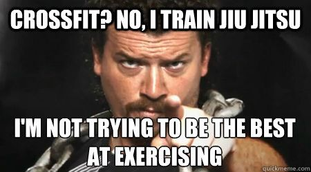 Crossfit? No, I train Jiu Jitsu I'm not trying to be the best at exercising. Go Train BJJ!
