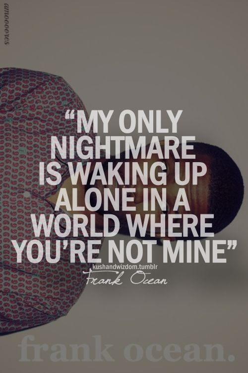Frank ocean, this quote seriously brought tears to my eyes. this is so true for me.