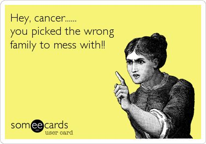 Hey, cancer...... you picked the wrong family to mess with!!