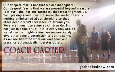 Coach Carter...Our deepest fear....     (This was the movie that made me fall in love with Channing Tatum...)