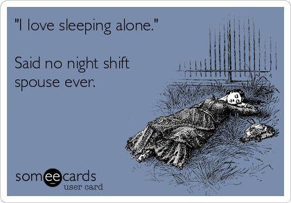 'I love sleeping alone.' Said no night shift spouse ever.