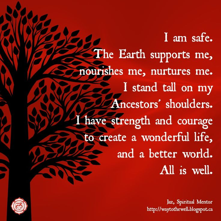 Root Chakra Affirmation: I am safe. The Earth supports me, nourishes me and nurtures me. I stand tall on my Ancestor's shoulders. I have strength and courage to create a wonderful life and a better world. All is well.