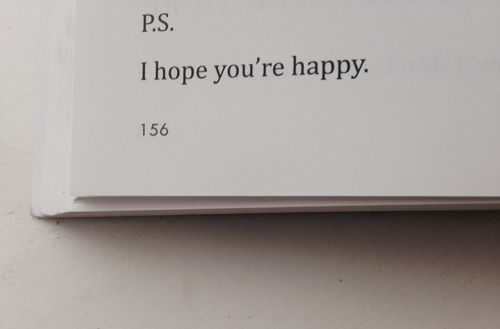 I sincerely hope you are. All I've ever wanted is your happiness and clearly I don't give that to you anymore.