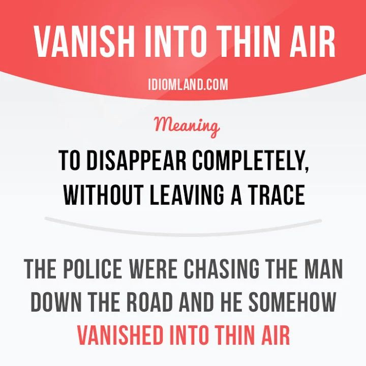 """Photo: """"Vanish into thin air"""" means """"to disappear completely, without leaving a trace"""".  Example: The police were chasing the man down the road and he somehow vanished into thin air.  #idiom #idioms #saying #sayings #phrase #phrases #expression #expressions #english #englishlanguage #learnenglish #studyenglish #language #vocabulary #dictionary #grammar #efl #esl #tesl #tefl #toefl #ielts #toeic #englishlearning #vocab #wordoftheday #phraseoftheday"""