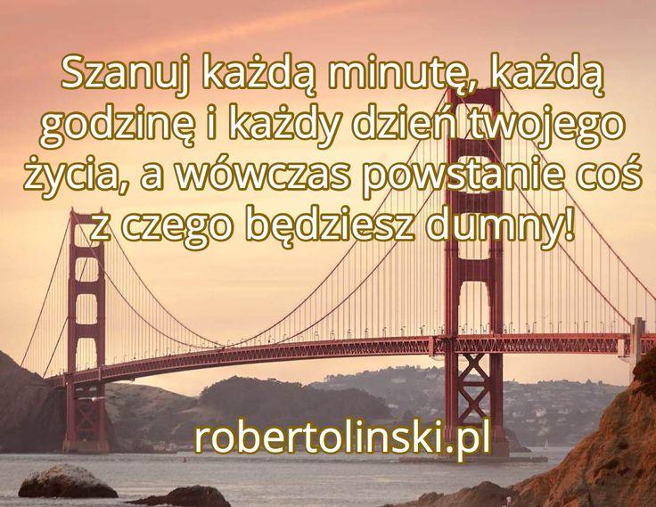 Szanuj każdą minutę, każdą godzinę i każdy dzień twojego życia, a wówczas powstanie coś z czego będziesz dumny! / robertolinski.pl