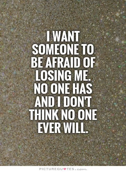 I want someone to be afraid of losing me. No one has and I don't think no one ever will.