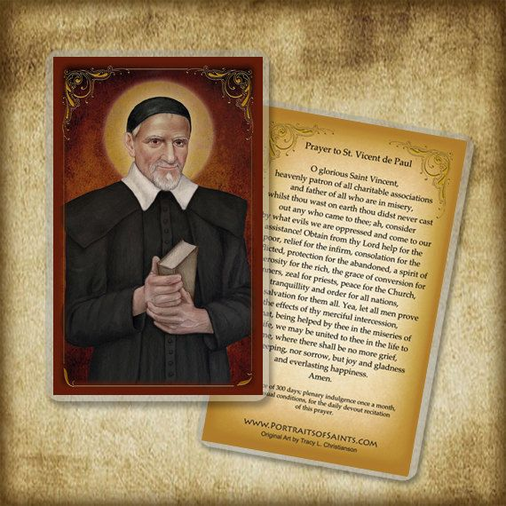 Saint Vincent de Paul 1581 - 1660 Feast day: September 27 Patronage: charities, horses, hospitals, leprosy, lost articles, prisoners, volunteers, Saint Vincent de Paul Societies CHOOSE: Laminated Holy Card or Wood Magnet (please note: we cannot ship the magnets outside the USA)