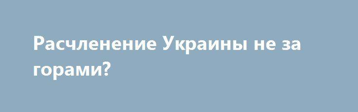 Расчленение Украины не за горами? http://rusdozor.ru/2017/08/01/raschlenenie-ukrainy-ne-za-gorami/  Сценарий откола от Украины восточных территорий иностранные эксперты — от западных до китайских — уже окрестили «Крымом 2.0». По мнению аналитиков, Москва не оставит попыток сохранить влияние на Донбассе и «расчленить» Украину. Согласно другому мнению, ситуация на востоке Украины меняется, ...