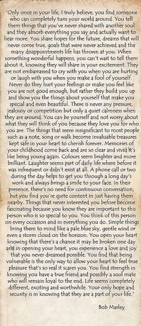 "The most beautiful, realest quote from Bob Marley on Once In A Lifetime Love. ""...You find strength in knowing you have a true friend and possibly a soul mate who will remain loyal to the end. Life seems completely different, exciting and worthwhile. Your only hope and security is in knowing that they are a part of your life."""