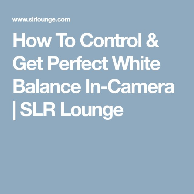 How To Control & Get Perfect White Balance In-Camera   SLR Lounge