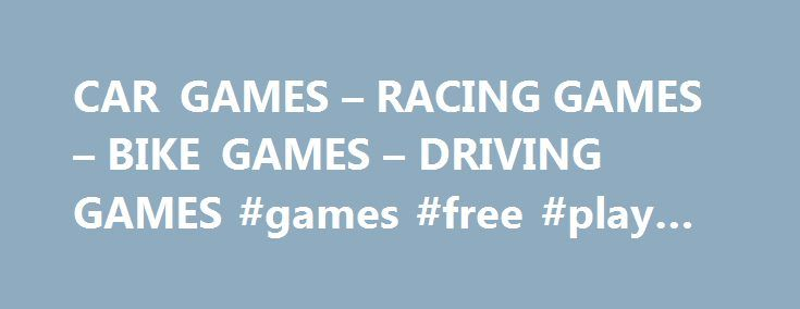 CAR GAMES – RACING GAMES – BIKE GAMES – DRIVING GAMES #games #free #play #online http://game.remmont.com/car-games-racing-games-bike-games-driving-games-games-free-play-online/  Boys will always choose to play some car games, but girls are happier to play dress up games. There are many options if you want to play online games, and while boys can easily find some nice racing games and car games, girls are mostly playing makeup games on specialized girl games websites. So make…