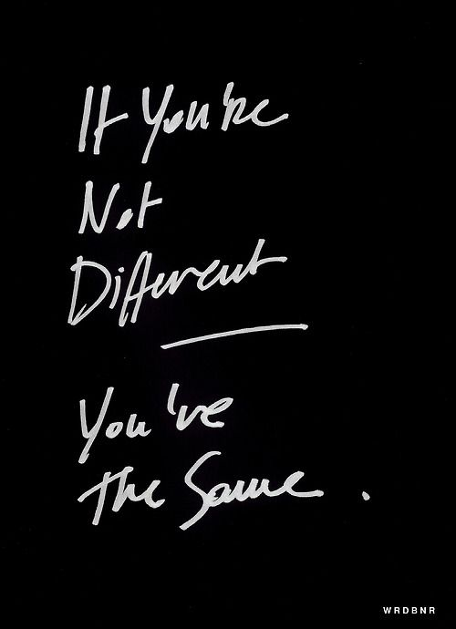 If you are not different. You are the same.