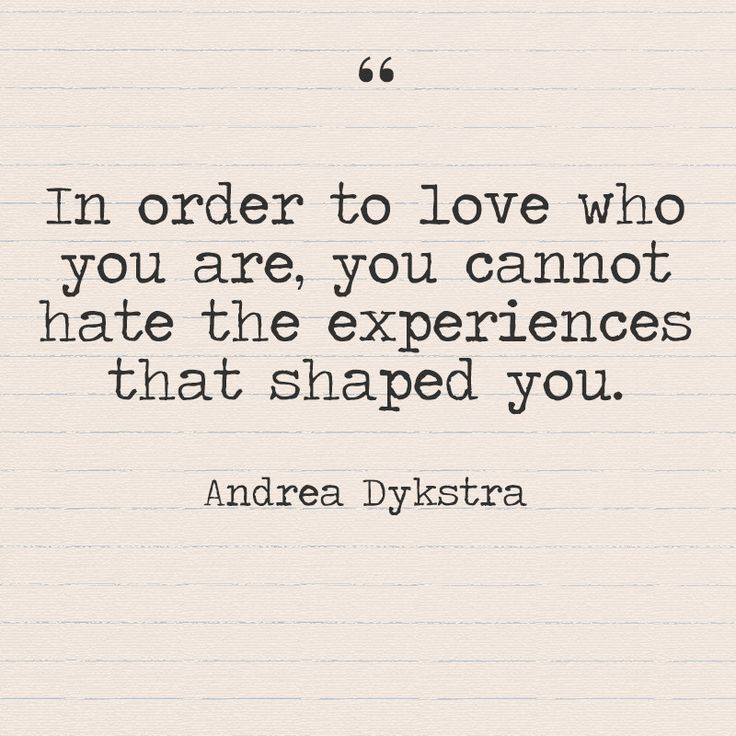 """In order to love who you are, you cannot hate the experiences that shaped you."" - Andrea Dykstra - Quotes You Need to Hear if You're Having a Bad Week - Photos"