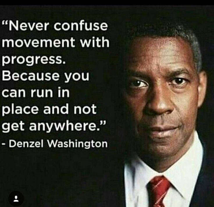 """Never confuse movement with progress..."" - Denzel Washington"