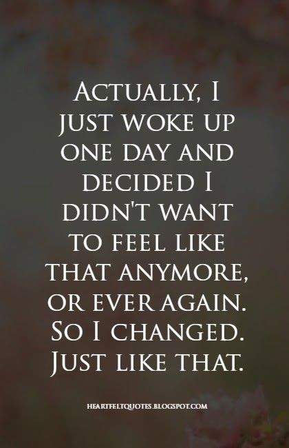 Heartfelt Quotes: Actually, I just woke up one day and decided I didn't want to feel like that anymore, or ever again. So I changed. Just like that.