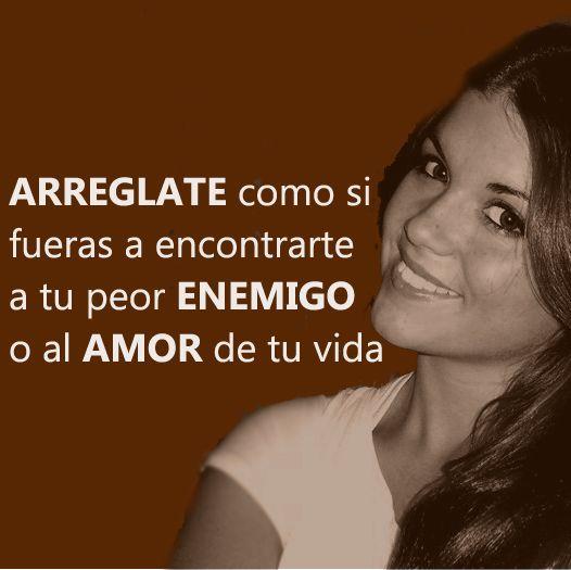 Arréglate como si fueras a encontrarte a tu peor enemigo o al amor de tu vida #amor #frases