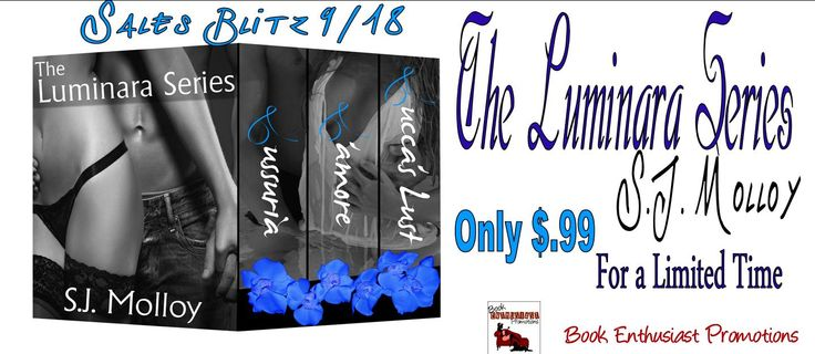 nice The Luminara Series by SJ Molloy #SalesBlitz @AUTHORSJMOLLOY Book Title: The Luminara Series Author: S.J. Molloy Genre: Erotic Romance Suspense Hosted by: Book Enthusiast Promotions Dark. It's all... Debrahttp://bookenthusiastpromotions.com/the-luminara-series-by-sj-molloy-salesblitz/ , #BoxSet #L'amore #Lucca'sLust #Lussria #SalesBlitz #SJMolloy #TheLuminaraSeries Luminara box set banner