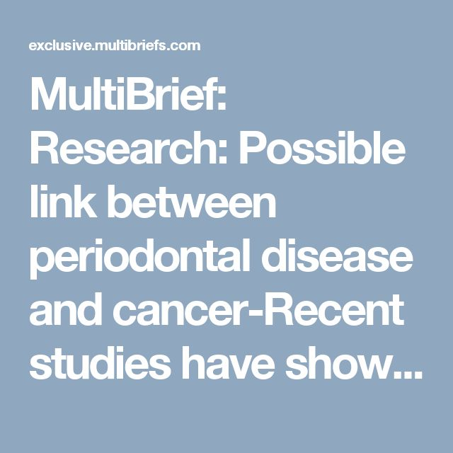 MultiBrief: Research: Possible link between periodontal disease and cancer-Recent studies have shown another unfortunate connection: Periodontal disease was found to increase the likelihood of developing different types of cancer.