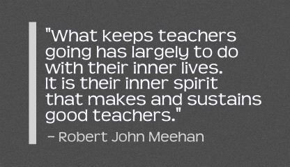 """What keeps teachers going has largely to do with their inner lives. It is their inner spirit that makes and sustains good teachers."" Robert John Meehan"