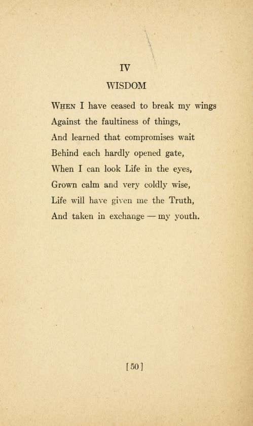 """When I hve ceased to break my wings Against the faultiness of things, And learned that compromises wait Behind each hardly opened gate, When I can look Life in the eyes, Grown calm and very coldly wise, Life will have given me the Truth, And taken in exchange - my youth."" - Sara Teasdale"