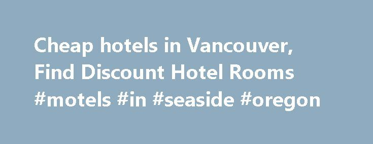 Cheap hotels in Vancouver, Find Discount Hotel Rooms #motels #in #seaside #oregon http://hotel.remmont.com/cheap-hotels-in-vancouver-find-discount-hotel-rooms-motels-in-seaside-oregon/  #motels in vancouver # Cheap Vancouver Hotels HotelsCheap.org is a leading discount travel website that specializes in finding cheap hotels in Vancouver. HotelsCheap.org offers 89 budget hotels in the Vancouver area, many of which are on sale, or offer last minute deals to consumers throughout the week. In…