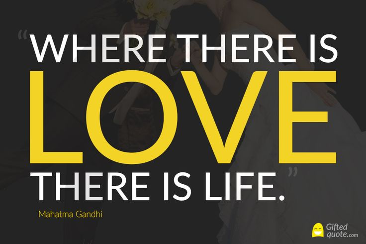 """""""Where there is love there is life."""" Mahatma Gandhi"""