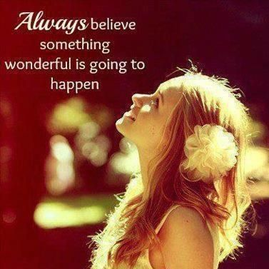 Always believe something wonderful is going to happen