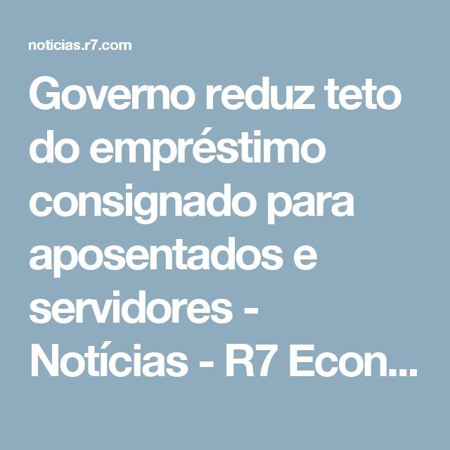 Governo reduz teto do empréstimo consignado para aposentados e servidores - Notícias - R7 Economia