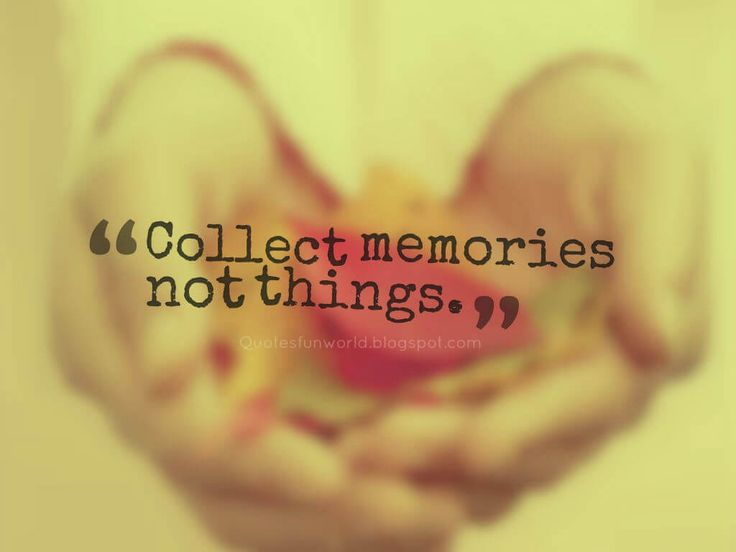 Collect memories not things.