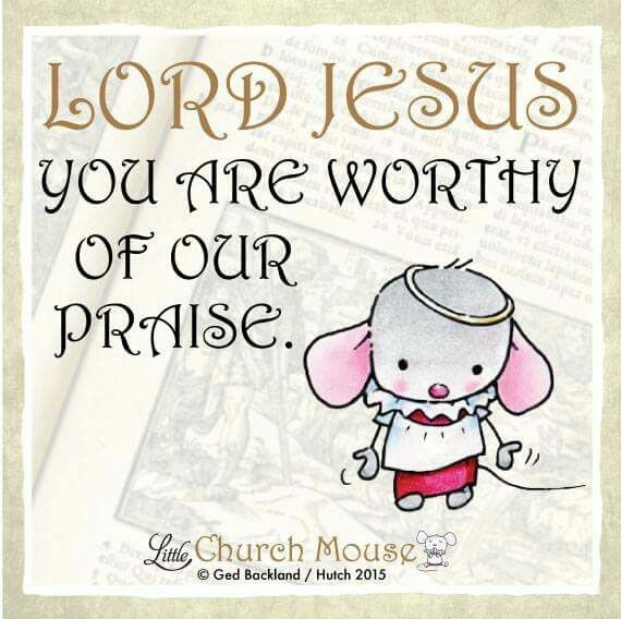 ✣♡✣ Lord Jesus you are worthy of our Praise. Amen...Little Church Mouse 22 Nov. 2015 ✣♡✣