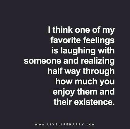 I think one of my favorite feelings is laughing with someone and realizing half way through how much you enjoy them and their existence.
