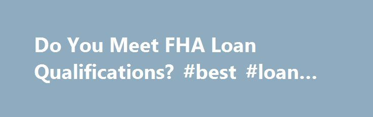 Do You Meet FHA Loan Qualifications? #best #loan #rate http://loan-credit.nef2.com/do-you-meet-fha-loan-qualifications-best-loan-rate/  #fha loan qualifications # Do You Meet FHA Loan Qualifications? In order to figure out if you meet FHA loan qualifications. it is a good idea to understand what those qualifications are. FHA loan qualifications are made available on the U.S. Department of Housing and Urban Development (HUD) website. The FHA, or Federal Housing Administration, is a federal…