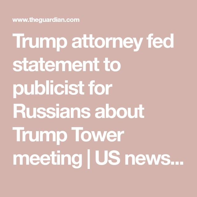 Trump attorney fed statement to publicist for Russians about Trump Tower meeting | US news | The Guardian – Jobie McCloskey