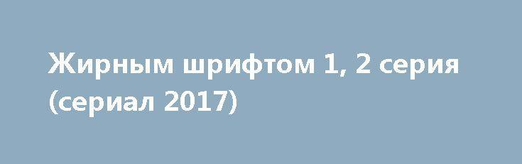 Жирным шрифтом 1, 2 серия (сериал 2017) http://kinofak.net/publ/serialy_v_khoroshem_kachestve/zhirnym_shriftom_1_2_serija_serial_2017/18-1-0-6744  Комедийно-драматический сериал с детективным уклоном под названием Жирным шрифтом, расскажет несколько увлекательных историй, которые произошли с тремя девушками-подругами, сотрудницами одного популярного женского журнала. Они дружат с раннего детства, вместе учились в одной школе и классе, потом окончили один и тот же университет и теперь вместе…