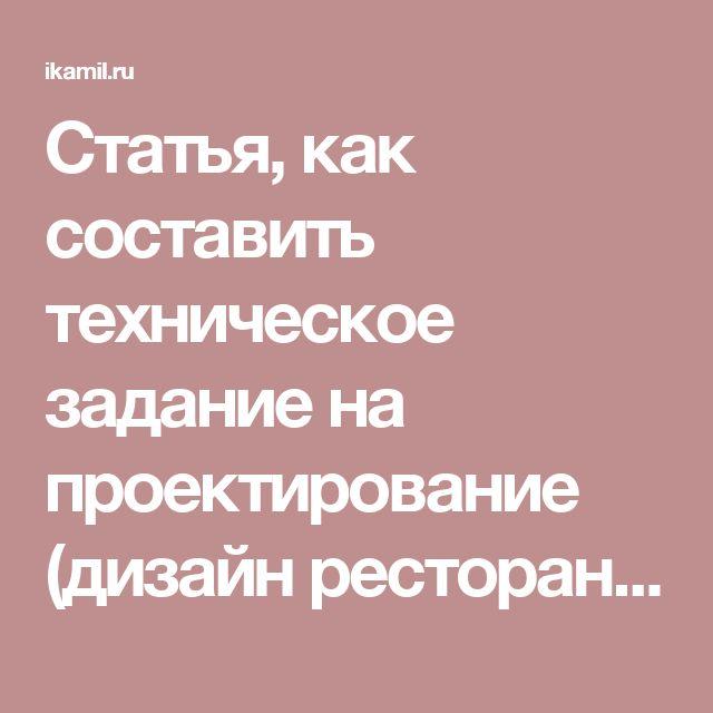 Статья, как составить техническое задание на проектирование (дизайн ресторана или кафе или других предприятий общественного питания). Специально для www.Ikamil.ru