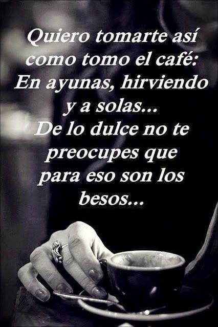 Quiero tomarte así como tomo el café: En ayunas, hirviendo y a solas...