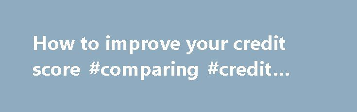 How to improve your credit score #comparing #credit #cards http://credit.remmont.com/how-to-improve-your-credit-score-comparing-credit-cards/  #how to get your free credit score # How to improve your credit score If you want to qualify for Read More...The post How to improve your credit score #comparing #credit #cards appeared first on Credit.