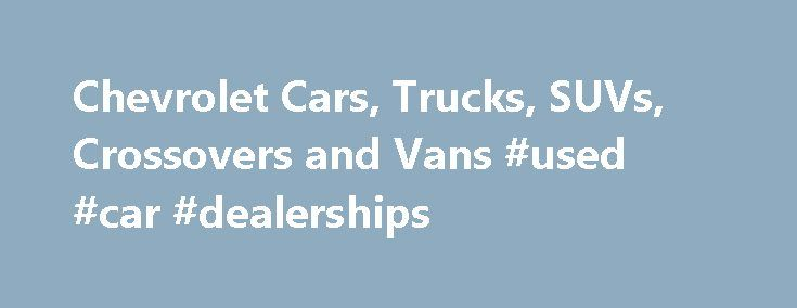 Chevrolet Cars, Trucks, SUVs, Crossovers and Vans #used #car #dealerships http://nef2.com/chevrolet-cars-trucks-suvs-crossovers-and-vans-used-car-dealerships/  #diesel cars # Help Center * The Manufacturer's Suggested Retail Price excludes destination freight charge. tax, title, license, dealer fees and optional equipment. Click here to see all Chevrolet vehicles' destination freight charges. ***The Manufacturer's Suggested Retail Price excludes tax, title, license, dealer fees and optional…