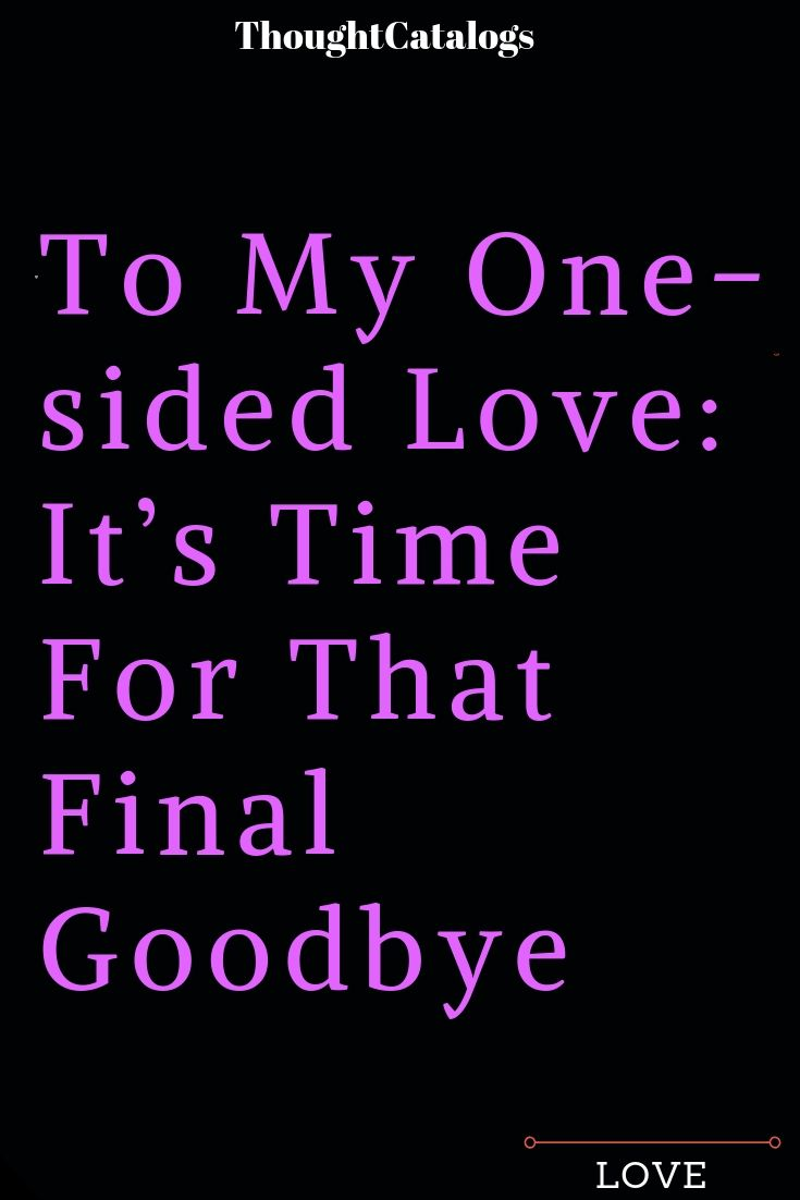 To My One Sided Love It S Time For That Final Goodbye The Thought Catalogs One Sided Love Final Goodbye Goodbye Quotes For Him