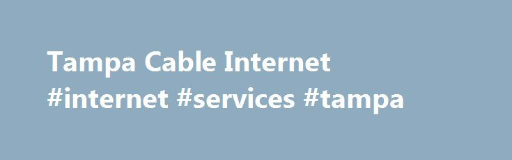 Tampa Cable Internet #internet #services #tampa http://malta.nef2.com/tampa-cable-internet-internet-services-tampa/  # See the Latest Cable Internet Offers in Tampa, FL. Individuals are now able to learn how Tampa cable internet service prices, packages and providers compare with the rest of the country. For instance, there are 3 cable internet service providers in Tampa which happens to be -57.14% more in comparison to the national average. These 3 service providers offer 123 cable internet…