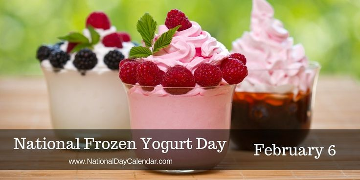 2-6:  NATIONAL  FROZEN YOGURT DAY – February 6 - National Frozen Yogurt Day is celebrated annually on February 6th. Frozen yogurt sales are increasing annually as people want a healthier alternative to ice cream. The explosion of flavors and topping choices add to the popularity of frozen yogurt.