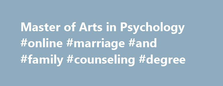 Master of Arts in Psychology #online #marriage #and #family #counseling #degree http://turkey.remmont.com/master-of-arts-in-psychology-online-marriage-and-family-counseling-degree/  # MA | Master of Arts in Psychology Learn More About Our MA in Psychology Degree Program CalSouthern's MA in Psychology: A Closer Look CalSouthern's Master of Arts in Psychology (MA) is a degree program designed for those interested in pursuing a career in marriage and family therapy or as a licensed clinical…