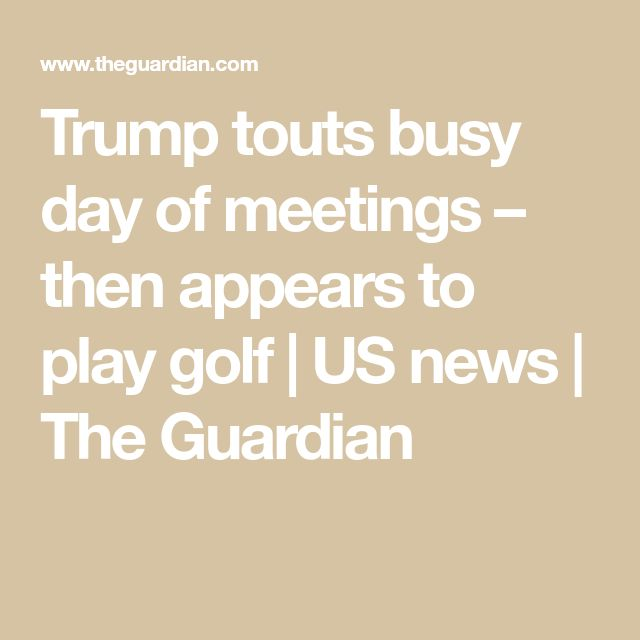 Trump touts busy day of meetings – then appears to play golf | US news | The Guardian