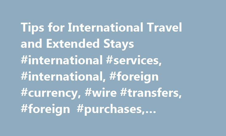 Tips for International Travel and Extended Stays #international #services, #international, #foreign #currency, #wire #transfers, #foreign #purchases, #foreign #checks http://nevada.remmont.com/tips-for-international-travel-and-extended-stays-international-services-international-foreign-currency-wire-transfers-foreign-purchases-foreign-checks/  # Tips for International Travel and Extended Stays Save money with a little planning. Foreign ATMs Know what to expect for fees. 1 Usage, currency…